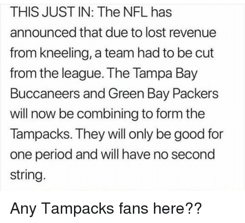 Funny, Green Bay Packers, and Nfl: THIS JUST IN: The NFL has  announced that due to lost revenue  from kneeling, a team had to be cut  from the league. The Tampa Bay  Buccaneers and Green Bay Packers  will now be combining to form the  Tampacks. They will only be good for  one period and will have no second  string.