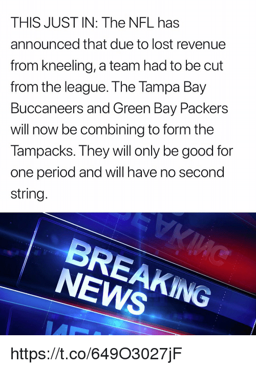 Green Bay Packers, Memes, and News: THIS JUST IN: The NFL has  announced that due to lost revenue  from kneeling, a team had to be cut  from the league. The Tampa Bay  Buccaneers and Green Bay Packers  will now be combining to form the  Tampacks. They will only be good for  one period and will have no second  string.  NEWS https://t.co/649O3027jF