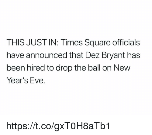 Dez Bryant, Memes, and Square: THIS JUST IN: Times Square officials  have announced that Dez Bryant has  been hired to drop the ball on New  Years EVe. https://t.co/gxT0H8aTb1