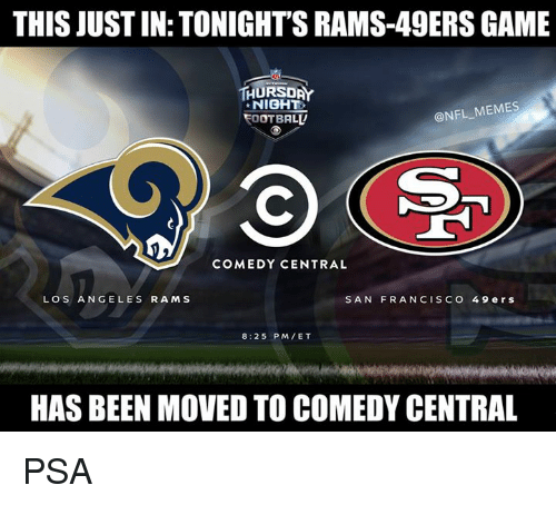 Los Angeles Rams: THIS JUST IN: TONIGHT'S RAMS-49ERS GAME  THURSDAY  NIGHT  OOTBALL  @NFL MEMES  COMEDY CENTRAL  LOS ANGELES RAMS  SAN FRANCISCO 49 ers  8:25 PM/ET  HAS BEEN MOVED TO COMEDY CENTRAL PSA