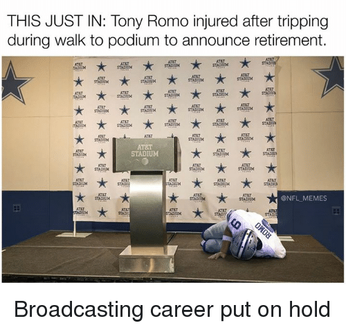 Memes, Nfl, and Tony Romo: THIS JUST IN: Tony Romo injured after tripping  during walk to podium to announce retirement.  STADR  ATET  STADIUM  AT&T  AT&T  ATAT  STADUM  STADDUN  STADIUM  AT&T  AT&T  AT&T  STADIUM  STADIUM  AT8T  STADIUM  STADIUM  ATST  STACUM  AT&T  STADIUM  STADIUM  AT&T  AT8T  STAD UN  STADIUM  STADIUM  ATAT  ATAT  STADIUM  STADIUM  AT&T  @NFL MEMES  STADUM  STADIUM  ATET  STAD Broadcasting career put on hold