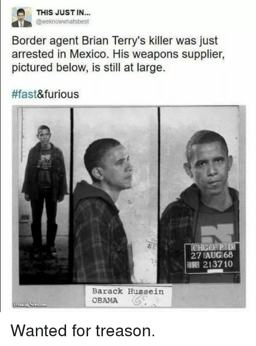Memes, Obama, and Mexico: THIS JUST IN...  @weknowwhatsbest  Border agent Brian Terry's killer was just  arrested in Mexico. His weapons supplier,  pictured below, is still at large.  #fast  &furious  CHGO PLD  27 AUG168  HRA 213710  Barack Hussein  OBAMA Wanted for treason.