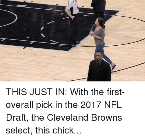 Cleveland Browns, Memes, and Nfl: THIS JUST IN: With the first-overall pick in the 2017 NFL Draft, the Cleveland Browns select, this chick...