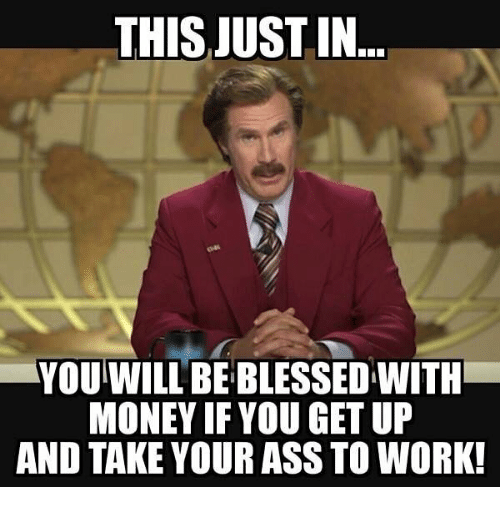 Ass, Blessed, and Memes: THIS JUST IN  YOU WILL BE BLESSED WITH  MONEY IF YOU GET UP  AND TAKE YOUR ASS TO WORK!