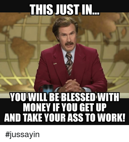 This Just In: THIS JUST IN  YOU WILL BE BLESSED WITH  MONEY IF YOU GET UP  AND TAKE YOUR ASS TO WORK! #jussayin