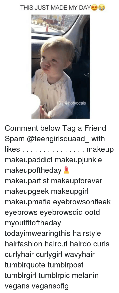 Memes, Hairstyles, and 🤖: THIS JUST MADE MY DAY  IG hotvocals Comment below Tag a Friend Spam @teengirlsquaad_ with likes . . . . . . . . . . . . . . . makeup makeupaddict makeupjunkie makeupoftheday💄 makeupartist makeupforever makeupgeek makeupgirl makeupmafia eyebrowsonfleek eyebrows eyebrowsdid ootd myoutfitoftheday todayimwearingthis hairstyle hairfashion haircut hairdo curls curlyhair curlygirl wavyhair tumblrquote tumblrpost tumblrgirl tumblrpic melanin vegans vegansofig