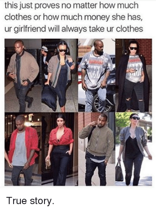 Clothes, Money, and True: this just proves no matter how much  clothes or how much money she has,  ur girlfriend will always take ur clothes True story.