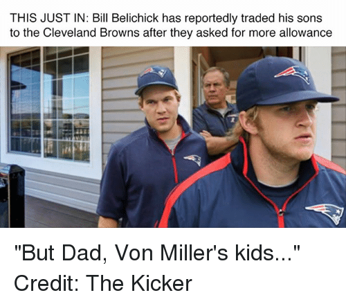 "Bill Belichick, Cleveland Browns, and Dad: THIS JUSTIN: Bill Belichick has reportedly traded his sons  to the Cleveland Browns after they asked for more allowance ""But Dad, Von Miller's kids..."" Credit: The Kicker"