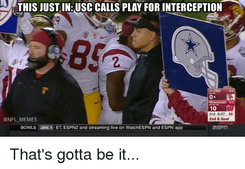 USC: THIS JUSTIN: USC CALLS PLAY FOR INTERCEPTION  Wisconsin 93  10  2nd 6:37 30  ONFL MEMES  2nd & Goal  BowLS JAN, 1 ET, ESPN2 and streaming live on WatchESPN and ESPN app That's gotta be it...