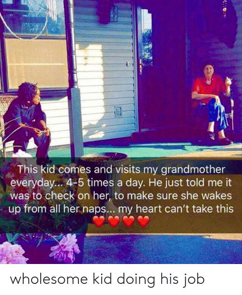 times-a-day: This kid comes and visits my grandmother  everyday... 4-5 times a day. He just told me it  was to check on her, to make sure she wakes  up from all her naps.. . my heart can't take this wholesome kid doing his job