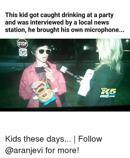 Drinking, Memes, and News: This kid got caught drinking at a party  and was interviewed by a local news  station, he brought his own microphone...  STOP  5 Kids these days... | Follow @aranjevi for more!