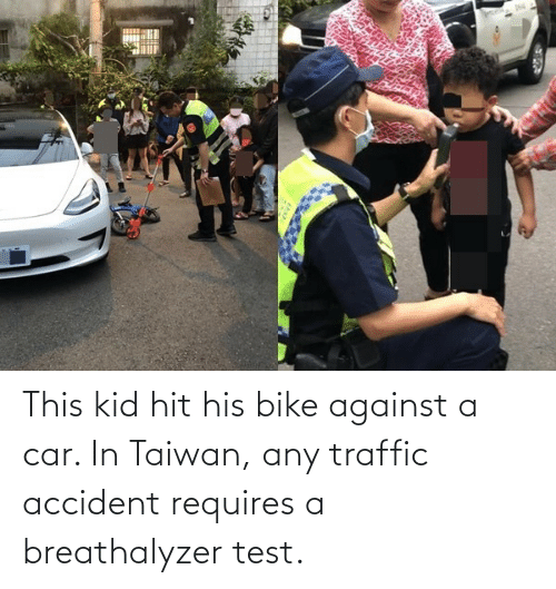 Test: This kid hit his bike against a car. In Taiwan, any traffic accident requires a breathalyzer test.