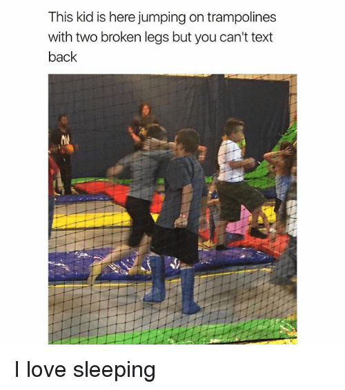 Love, Memes, and Text: This kid is here jumping on trampolines  with two broken legs but you can't text  back I love sleeping