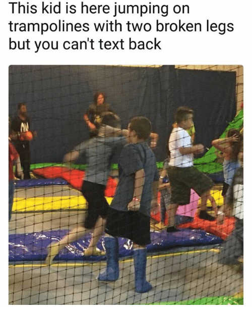 Memes, Text, and Text Back: This kid is here jumping on  trampolines with two broken legs  but you cant text back