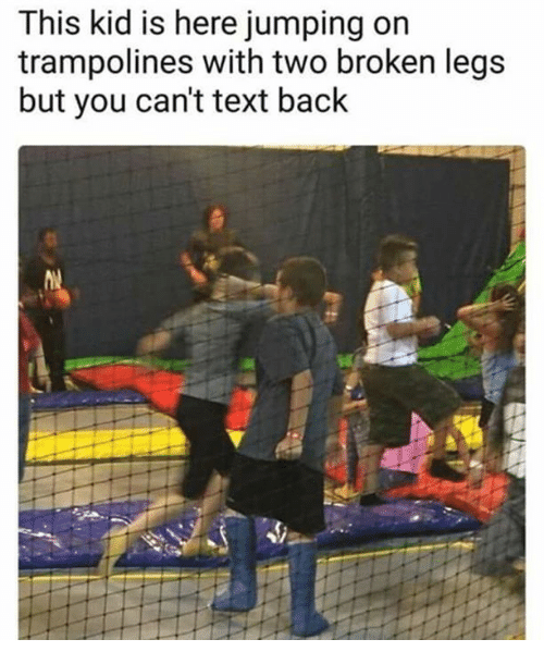Text, Text Back, and Back: This kid is here jumping on  trampolines with two broken legs  but you can't text back