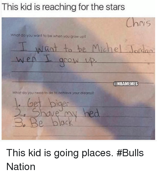 Growing Up, Nba, and Ups: This kid is reaching for the stars  Chris  what do you want to be when you grow up  I to be Michel  @NBAMEMES  What do you neod to do to achievo your dreomsR  bet bige  3e Be black. This kid is going places. #Bulls Nation