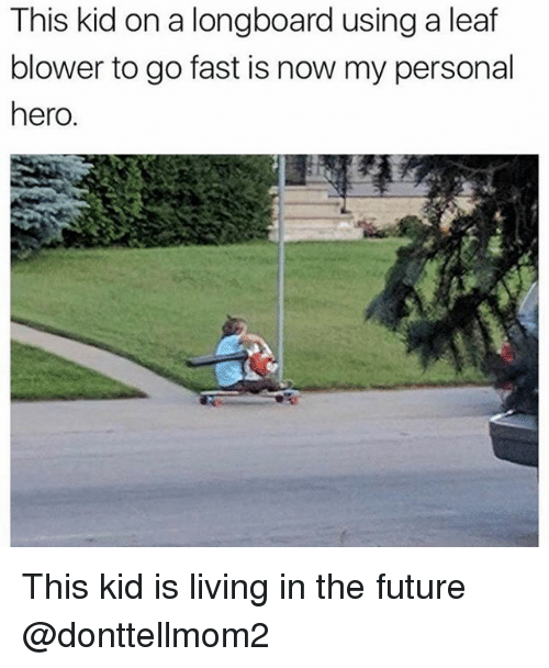 Future, Memes, and Living: This kid on a longboard using a leaf  blower to go fast is now my personal  hero. This kid is living in the future @donttellmom2