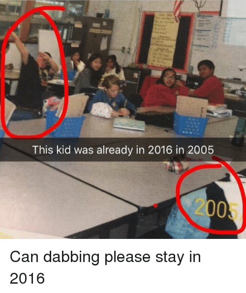 2016 In: This kid was already in 2016 in 2005  2005 <p>Can dabbing please stay in 2016</p>