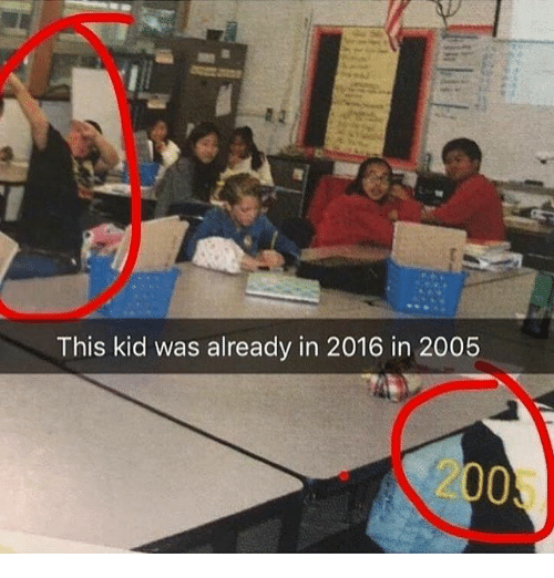 2016 In: This kid was already in 2016 in 2005  2005