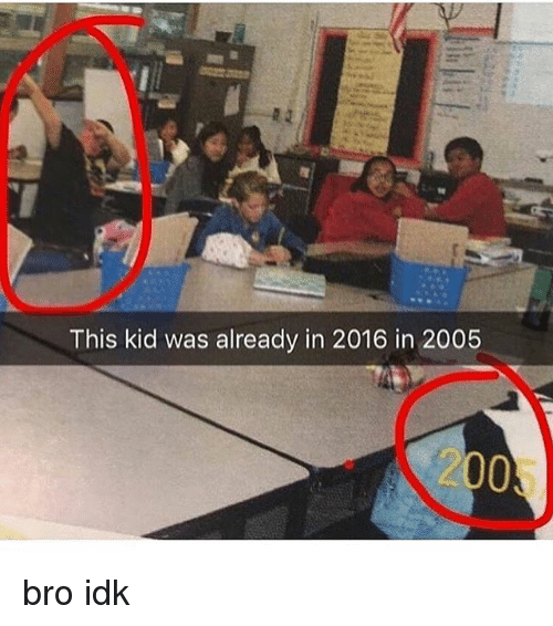 2016 In: This kid was already in 2016 in 2005  2005 bro idk