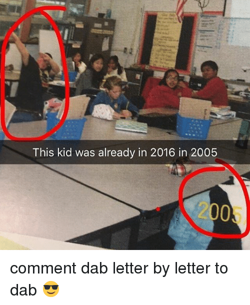 Relatable, Dab, and Kid: This kid was already in 2016 in 2005  2005 comment dab letter by letter to dab 😎