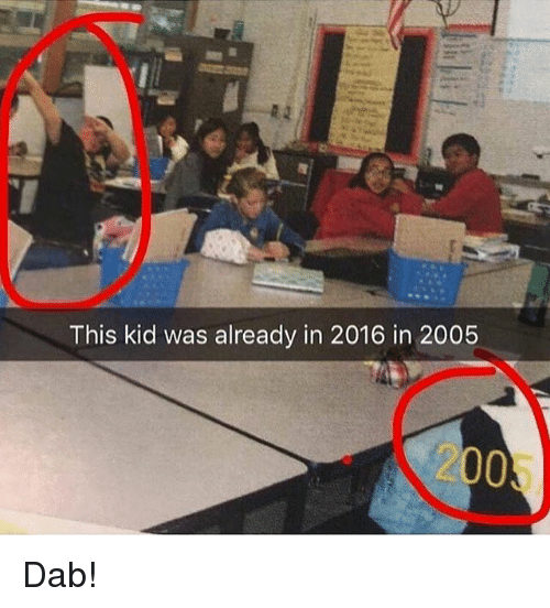 Dab, Kid, and This: This kid was already in 2016 in 2005  2005 Dab!