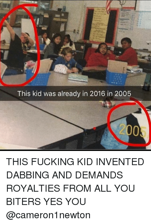 2016 In: This kid was already in 2016 in 2005  2005 THIS FUCKING KID INVENTED DABBING AND DEMANDS ROYALTIES FROM ALL YOU BITERS YES YOU @cameron1newton
