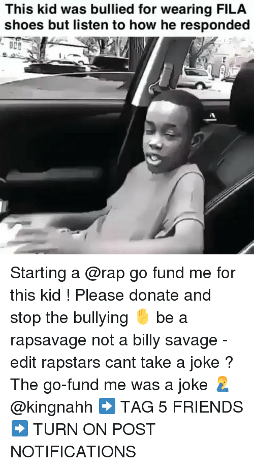 Fila: This kid was bullied for wearing FILA  shoes but listen to how he responded Starting a @rap go fund me for this kid ! Please donate and stop the bullying ✋ be a rapsavage not a billy savage -edit rapstars cant take a joke ? The go-fund me was a joke 🤦♂️ @kingnahh ➡️ TAG 5 FRIENDS ➡️ TURN ON POST NOTIFICATIONS