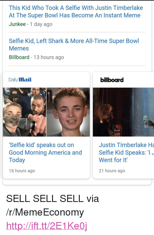 """Justin TImberlake: This Kid Who Took A Selfie With Justin Timberlake  At The Super Bowl Has Become An Instant Meme  Junkee -1 day ago  Selfie Kid, Left Shark & More All-Time Super Bowl  Memes  Billboard - 13 hours ago  Daily mail  billboard  Selfie kid' speaks out on  Good Morning America and Selfie Kid Speaks: I  Today  Justin Timberlake Ha  Went for It  16 hours ago  21 hours ago <p>SELL SELL SELL via /r/MemeEconomy <a href=""""http://ift.tt/2E1Ke0j"""">http://ift.tt/2E1Ke0j</a></p>"""