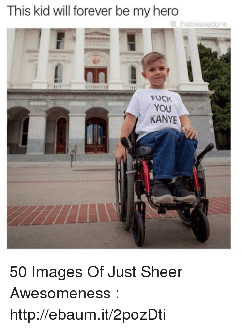 Blessed, Fuck You, and Kanye: This kid will forever be my hero  the blessed one  Fuck  YOU  KANYE 50 Images Of Just Sheer Awesomeness : http://ebaum.it/2pozDti