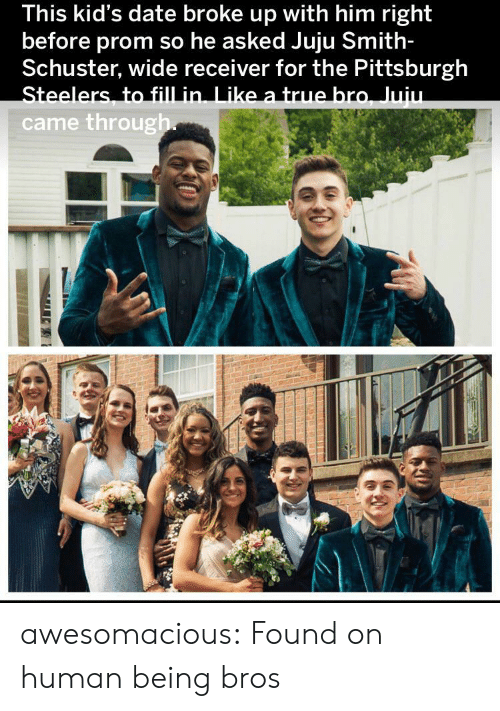 receiver: This kid's date broke up with him right  before prom so he asked Juju Smith-  Schuster, wide receiver for the Pittsburgh  Steelers, to fill in. Like a true bro, Juiu.  came through awesomacious:  Found on human being bros