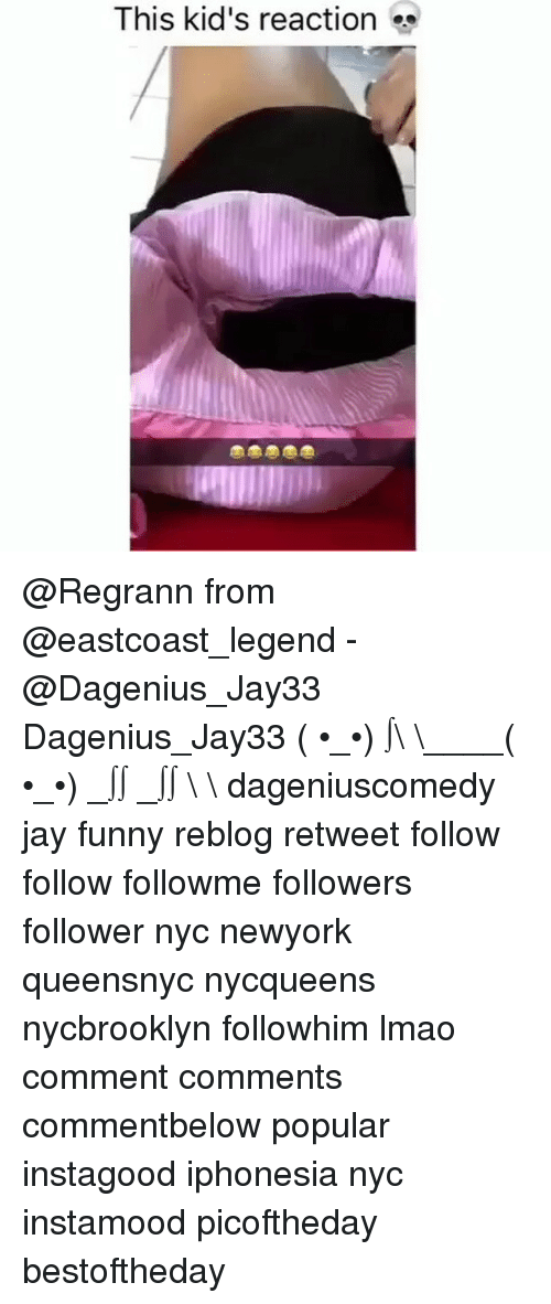 Funny, Jay, and Memes: This kid's reaction @Regrann from @eastcoast_legend - @Dagenius_Jay33 Dagenius_Jay33 ( •_•) ∫\ \____( •_•) _∫∫ _∫∫ɯ \ \ dageniuscomedy jay funny reblog retweet follow follow followme followers follower nyc newyork queensnyc nycqueens nycbrooklyn followhim lmao comment comments commentbelow popular instagood iphonesia nyc instamood picoftheday bestoftheday