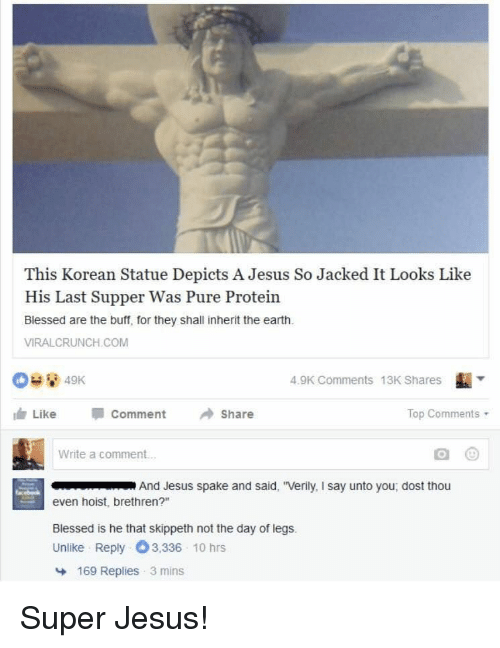 """Dost: This Korean Statue Depicts A Jesus So Jacked It Looks Like  His Last Supper Was Pure Protein  Blessed are the buff, for they shall inherit the earth  VIRALCRUNCH.COM  4.9K Comments 13K Shares  血Like Comment →Share  Top Comments .  Write a comment...  And Jesus spake and said, """"Verily, I say unto you, dost thou  even hoist, brethren?""""  Blessed is he that skippeth not the day of legs.  Unlike Reply 3,336 10 hrs  169 Replies 3 mins Super Jesus!"""