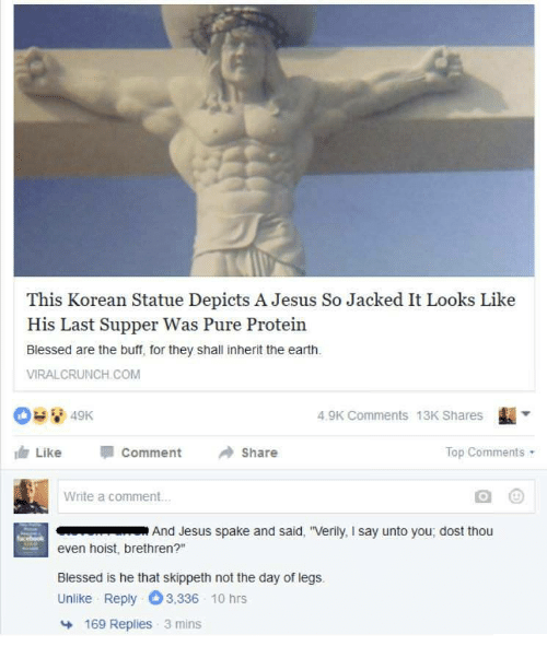 """Dost: This Korean Statue Depicts A Jesus So Jacked It Looks Like  His Last Supper Was Pure Protein  Blessed are the buff, for they shall inherit the earth  VIRALCRUNCH COM  4.9K Comments 13K Shares  ı Like Comment Share  Top Comments  Write a comment..  And Jesus spake and said, """"Verily, I say unto you, dost thou  even hoist, brethren?""""  Blessed is he that skippeth not the day of legs.  Unlike Reply 3,336 10 hrs  169 Replies  3 mins"""