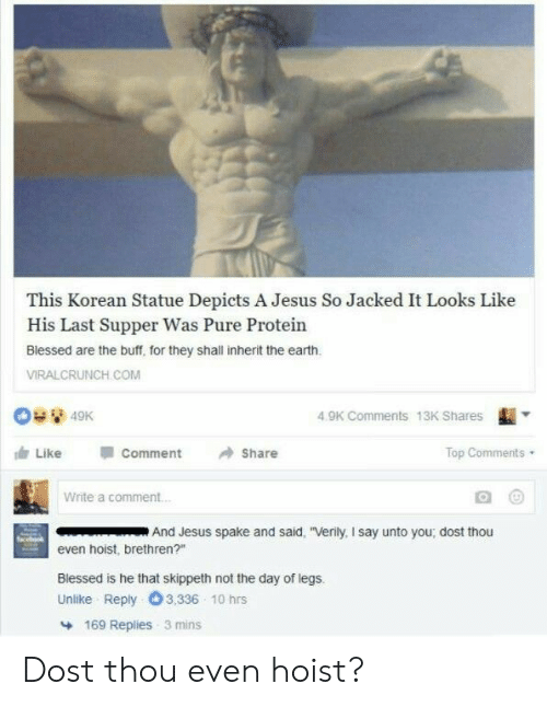 "jacked: This Korean Statue Depicts A Jesus So Jacked It Looks Like  His Last Supper Was Pure Protein  Blessed are the buff, for they shall inherit the earth  VIRALCRUNCH COM  4.9K Comments 13K Shares  由Like  comment  →Share  Top Comments  Write a comment  And Jesus spake and said, ""Verily, I say unto you; dost thou  even hoist, brethren?""  Blessed is he that skippeth not the day of legs.  Unlike Reply O3,336 10 hrs  169 Replies 3 mins Dost thou even hoist?"