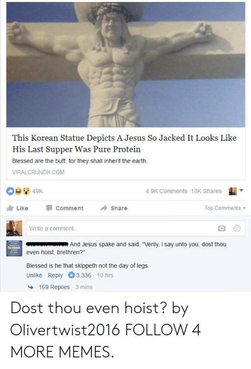 """Dost: This Korean Statue Depicts A Jesus So Jacked It Looks Like  His Last Supper Was Pure Protein  Blessed are the buff, for they shall inherit the earth.  VIRALCRUNCH COM  4.9K Comments 13K Shares  49K  Top Comments  Share  Comment  Like  Write a commen...  And Jesus spake and said, """"Verily, I say unto you, dost thou  even hoist, brethren?""""  Blessed is he that skippeth not the day of legs.  3,336 10 hrs  Unlike Reply  169 Replies 3 mins Dost thou even hoist? by Olivertwist2016 FOLLOW 4 MORE MEMES."""