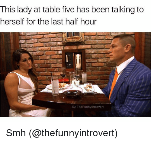 Memes, Smh, and Been: This lady at table five has been talking to  herself for the last half hour  IG: TheFunnylntrovert Smh (@thefunnyintrovert)