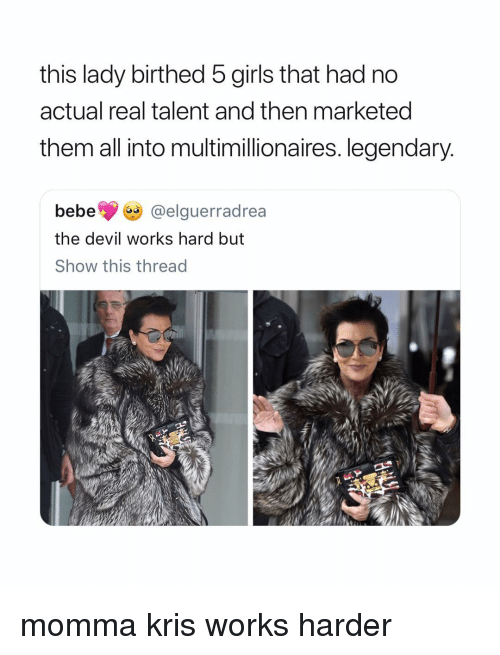 Kris: this lady birthed 5 girls that had no  actual real talent and then marketed  them all into multimillionaires. legendary  bebe @elguerradrea  the devil works hard but  Show this thread momma kris works harder