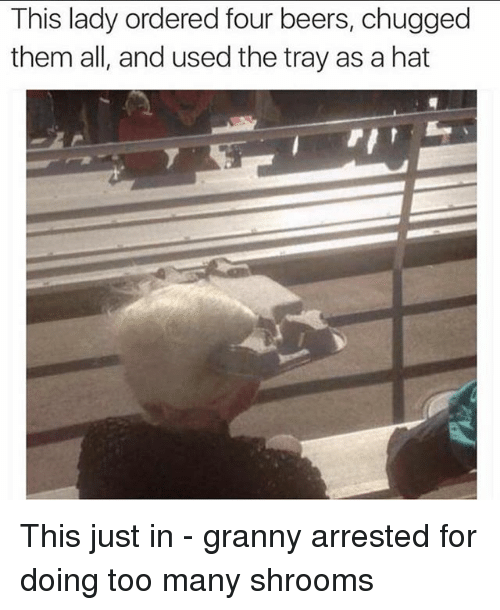 Funny, Shrooms, and Hats: This lady ordered four beers, chugged  them all, and used the tray as a hat This just in - granny arrested for doing too many shrooms