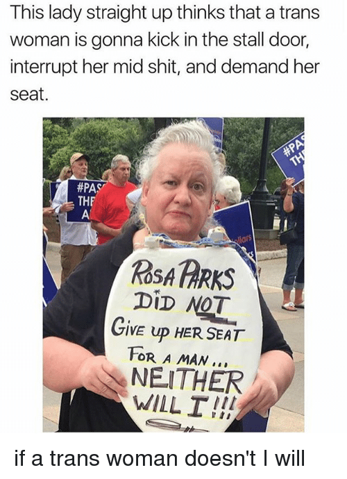 Memes, Rosa Parks, and Shit: This lady straight up thinks that a trans  woman is gonna kick in the stall door  interrupt her mid shit, and demand her  seat.  #PAS  THF  ROSA PARKS  DiD NOT  GIVE UP HER SEAT  FOR A MAN..  NEITHER  WILL I!! if a trans woman doesn't I will