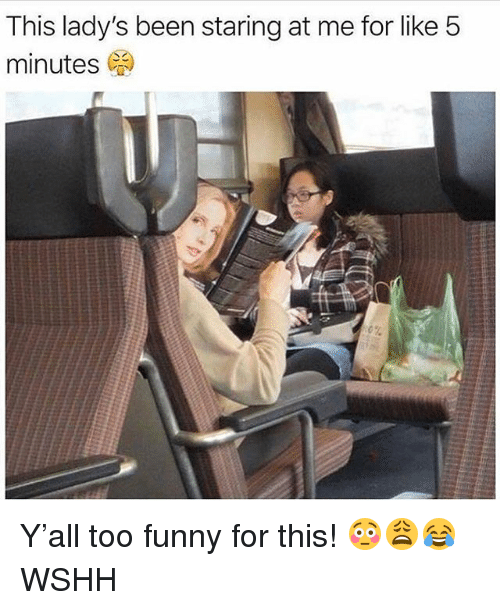 Funny, Memes, and Wshh: This lady's been staring at me for like 5  minutes Y'all too funny for this! 😳😩😂 WSHH