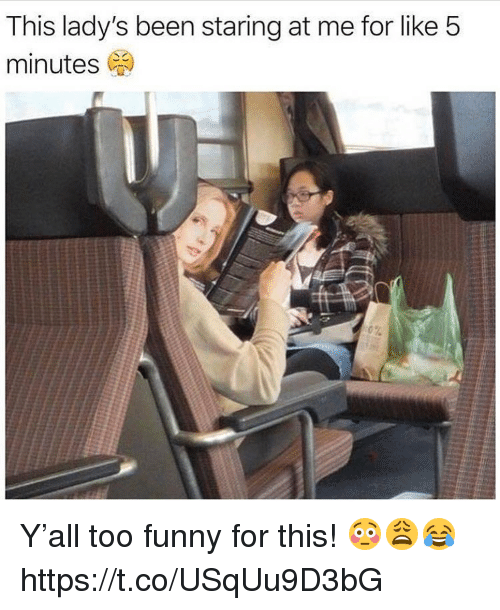 Funny, Memes, and Been: This lady's been staring at me for like 5  minutes (a ) Y'all too funny for this! 😳😩😂 https://t.co/USqUu9D3bG