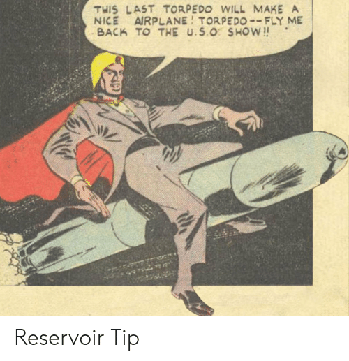 Airplane: THIS LAST TORPEDO WILL MAKE A  NICE AIRPLANE TORPEDO--FLY ME  BACK TO THE U.S.O SHOW!! Reservoir Tip