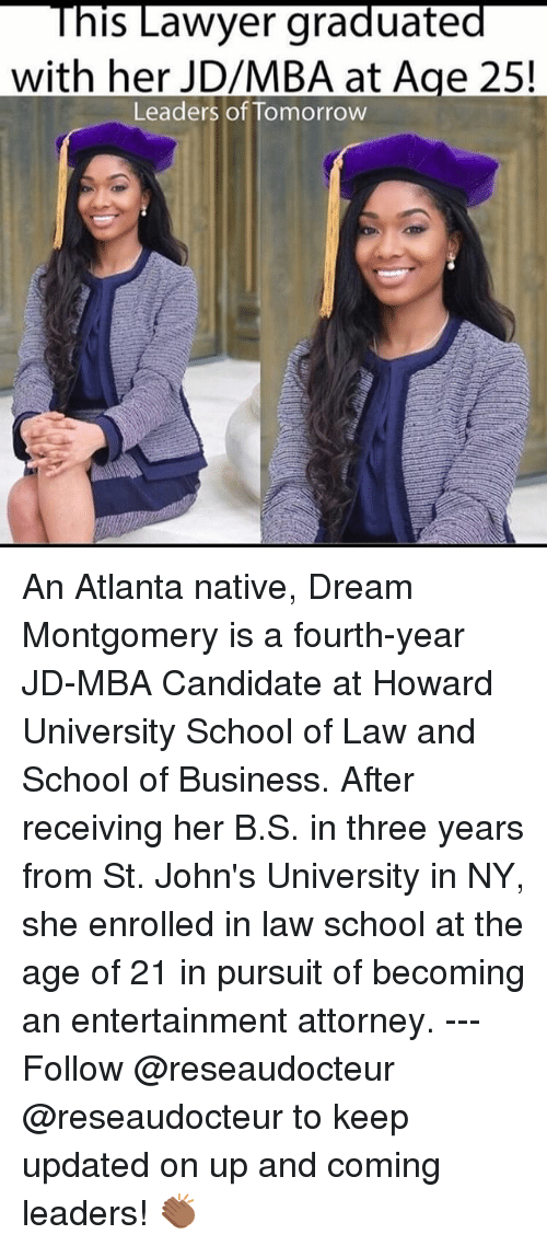 Lawyer, Memes, and School: This Lawyer graduated  with her JD/MBA at Age 25  Leaders of Tomorrow An Atlanta native, Dream Montgomery is a fourth-year JD-MBA Candidate at Howard University School of Law and School of Business. After receiving her B.S. in three years from St. John's University in NY, she enrolled in law school at the age of 21 in pursuit of becoming an entertainment attorney. --- Follow @reseaudocteur @reseaudocteur to keep updated on up and coming leaders! 👏🏾