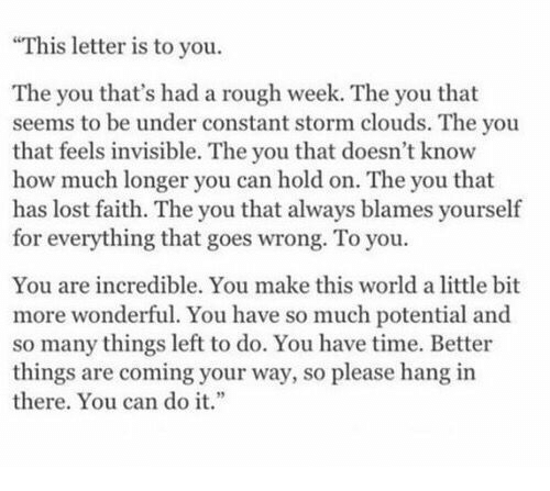 Rough Week: This letter is to you.  The you that's had a rough week. The you that  seems to be under constant storm clouds. The you  that feels invisible. The you that doesn't know  how much longer you can hold on. The you that  has lost faith. The you that always blames yourself  for everything that goes wrong. To you.  You are incredible. You make this world a little bit  more wonderful. You have so much potential and  so many things left to do. You have time. Better  things are coming your way, so please hang in  there. You can dot.""