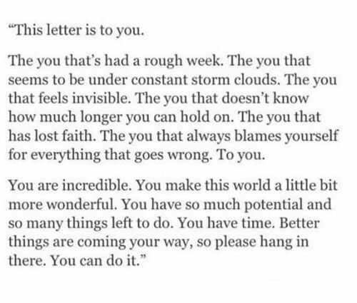 "Rough Week: ""This letter is to you  The you that's had a rough week. The you that  seems to be under constant storm clouds. The you  that feels invisible. The you that doesn't know  how much longer you can hold on. The you that  has lost faith. The you that always blames yourself  for everything that goes wrong. To you  You are incredible. You make this world a little bit  more wonderful. You have so much potential and  so many things left to do. You have time. Better  things are coming your way, so please hang in  there. You can do it."""
