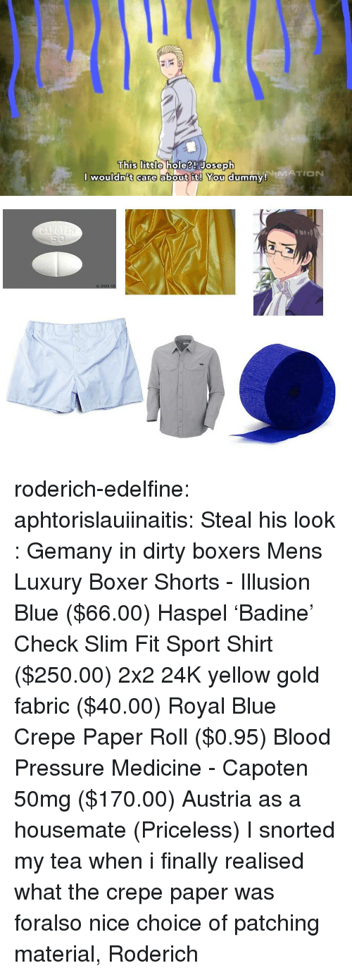 Steal His Look: This lIitdo  hole?! Joseph  NiMATION  I wouldn't care about it! You dummy! roderich-edelfine:  aphtorislauiinaitis:  Steal his look : Gemany in dirty boxers Mens Luxury Boxer Shorts - Illusion Blue ($66.00) Haspel 'Badine' Check Slim Fit Sport Shirt ($250.00) 2x2 24K yellow gold fabric ($40.00) Royal Blue Crepe Paper Roll ($0.95) Blood Pressure Medicine - Capoten 50mg ($170.00) Austria as a housemate (Priceless)  I snorted my tea when i finally realised what the crepe paper was foralso nice choice of patching material, Roderich