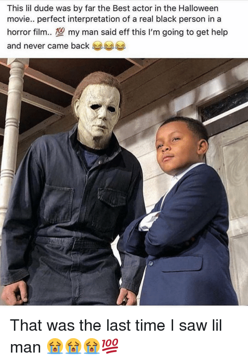 Best Actor: This lil dude was by far the Best actor in the Halloween  movie.. perfect interpretation of a real black person in a  horror film.型my man said eff this I'm going to get help  and never came back That was the last time I saw lil man 😭😭😭💯
