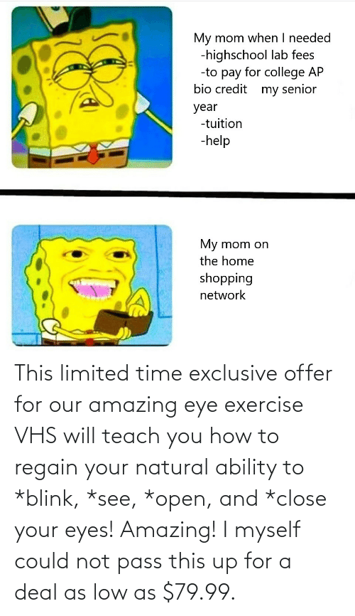 close your eyes: This limited time exclusive offer for our amazing eye exercise VHS will teach you how to regain your natural ability to *blink, *see, *open, and *close your eyes! Amazing! I myself could not pass this up for a deal as low as $79.99.