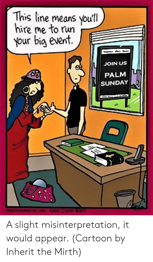 Run, Cartoon, and Sunday: This line means youll  hire me to run  Your big event  JOIN US  PALM  SUNDAY A slight misinterpretation, it would appear.  (Cartoon by Inherit the Mirth)